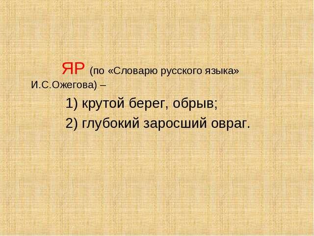 ЯР (по «Словарю русского языка» И.С.Ожегова) – 1) крутой берег, обрыв; 2) гл...
