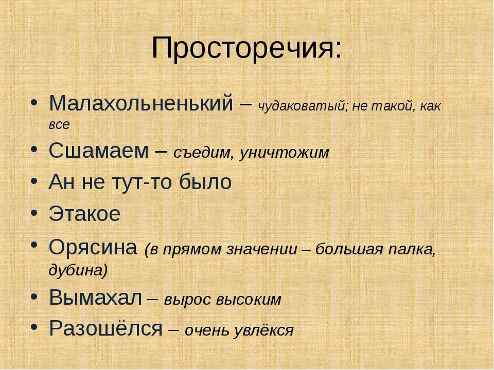 Просторечия: Малахольненький – чудаковатый; не такой, как все Сшамаем – съеди...