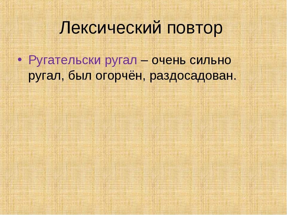 Лексический повтор Ругательски ругал – очень сильно ругал, был огорчён, раздо...