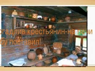 Догадлив крестьянин-на печи избу поставил!