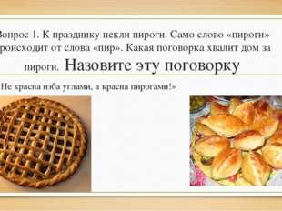 Вопрос 1. К празднику пекли пироги. Само слово «пироги» происходит от слова «