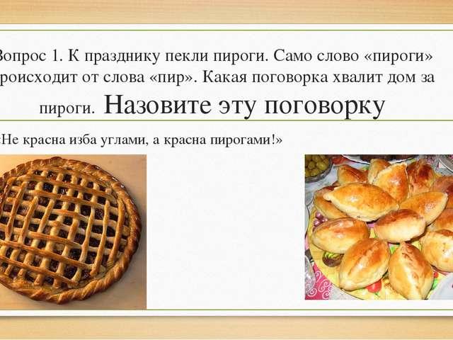 Вопрос 1. К празднику пекли пироги. Само слово «пироги» происходит от слова «...