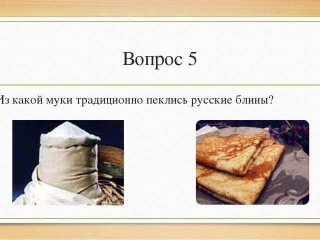 Вопрос 5 Из какой муки традиционно пеклись русские блины?