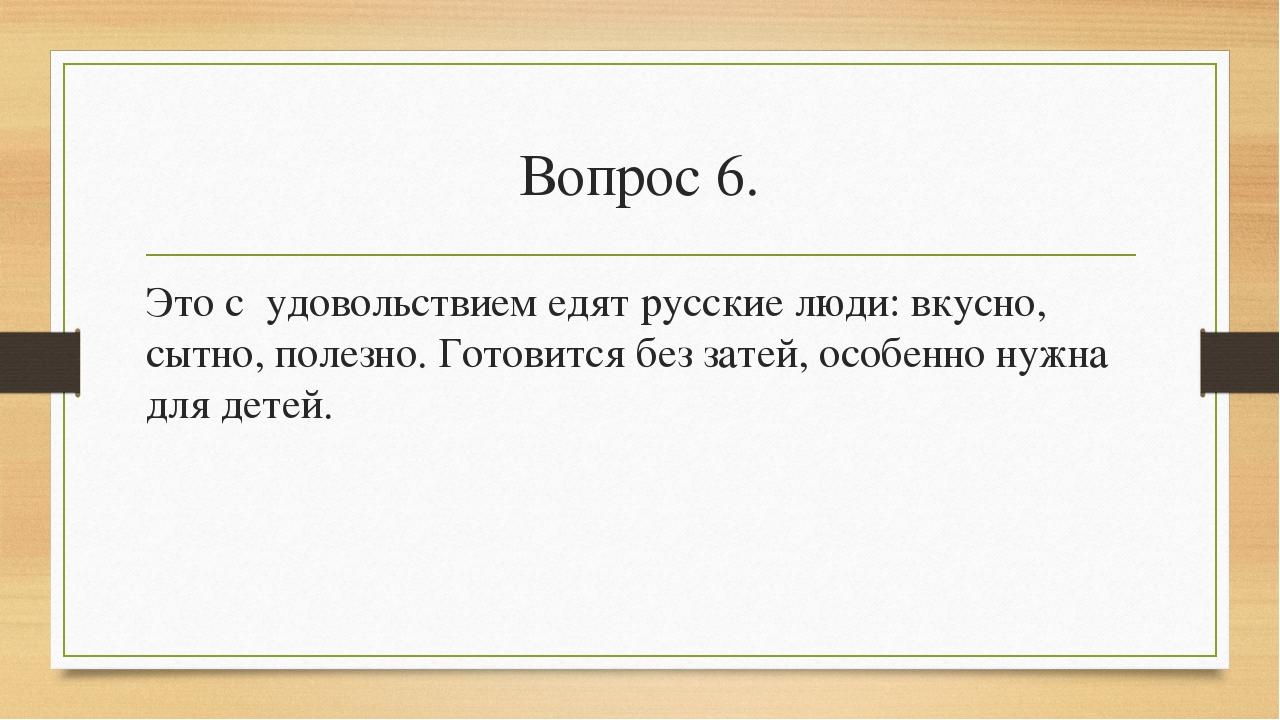 Вопрос 6. Это с удовольствием едят русские люди: вкусно, сытно, полезно. Гото...