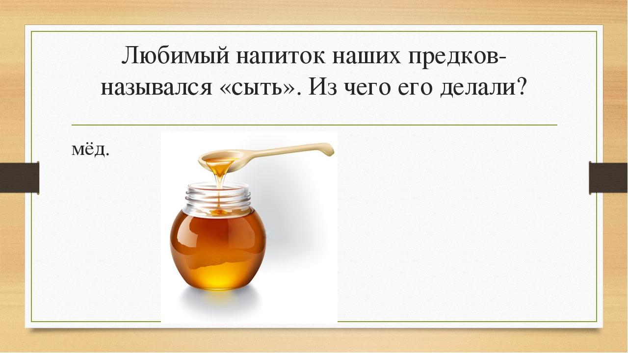Любимый напиток наших предков- назывался «сыть». Из чего его делали? мёд.