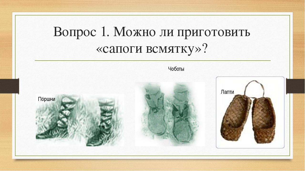 Вопрос 1. Можно ли приготовить «сапоги всмятку»? Пóршни Чоботы Лапти