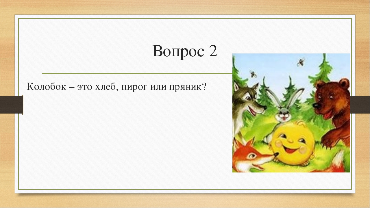 Вопрос 2 Колобок – это хлеб, пирог или пряник?