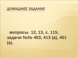 вопросы 12, 13, с. 115; задачи №№ 403, 413 (а), 401 (а).