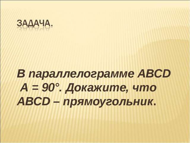 В параллелограмме АВСD А = 90°. Докажите, что АВСD – прямоугольник.