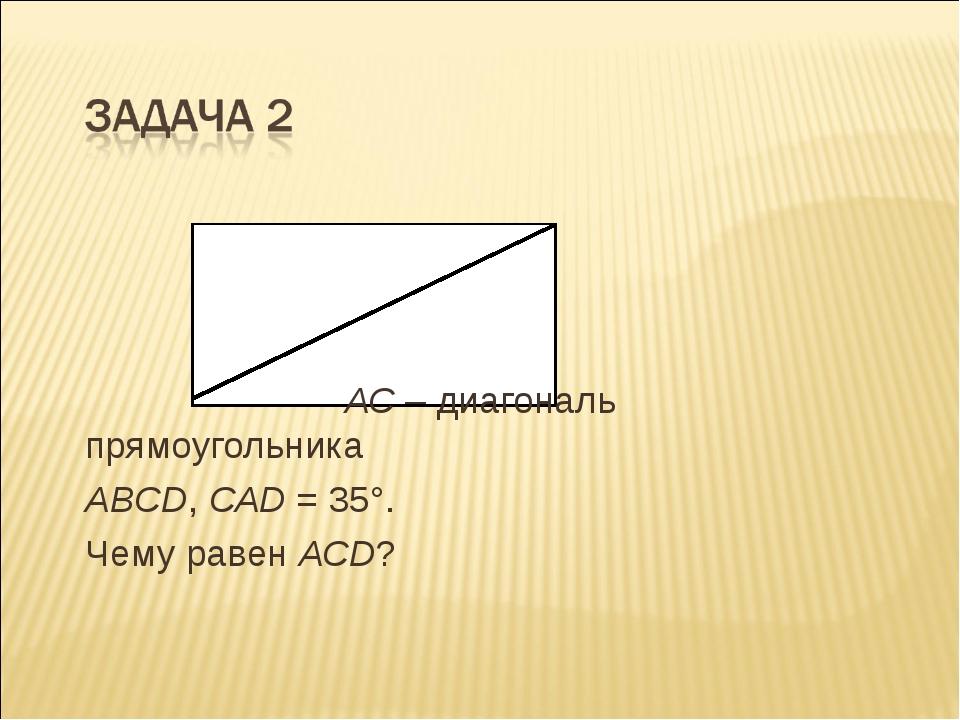 АС – диагональ прямоугольника АВСD, САD = 35°. Чему равен АСD?