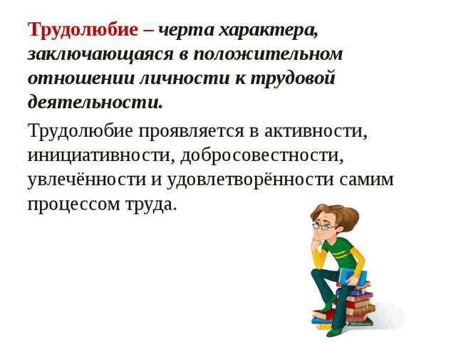 Трудолюбие – черта характера, заключающаяся в положительном отношении личност...