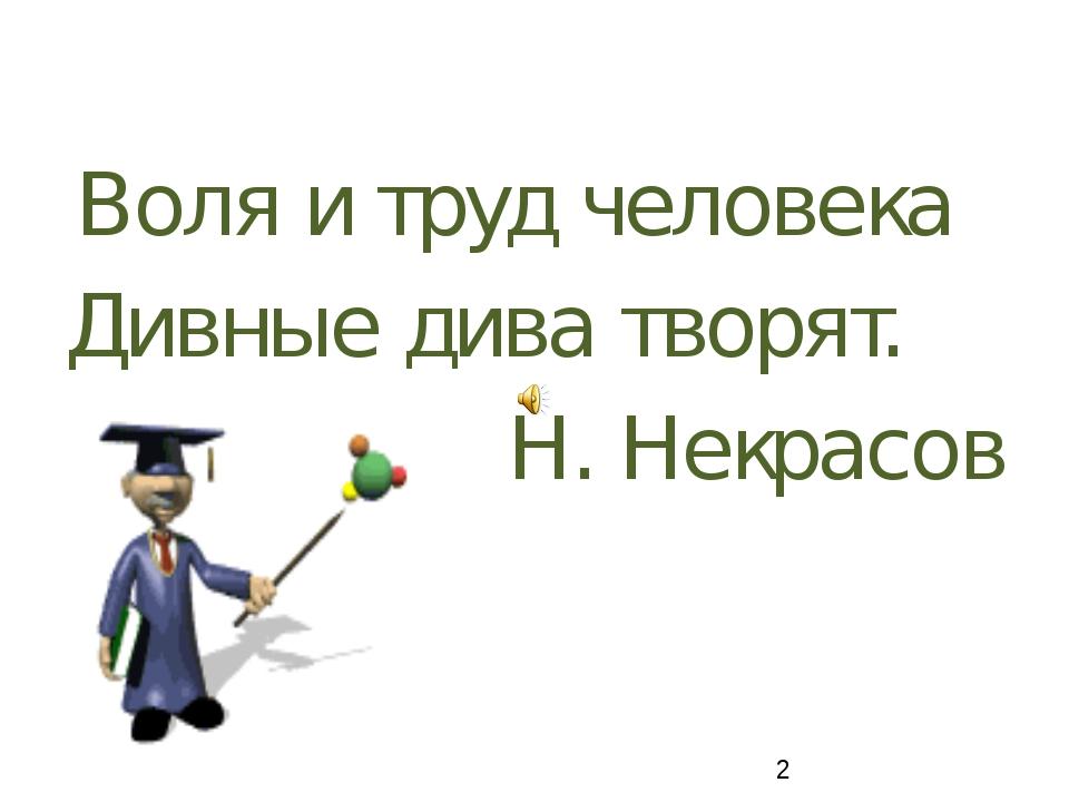 Воля и труд человека  Воля и труд человека Дивные дива творят. Н. Некрасов