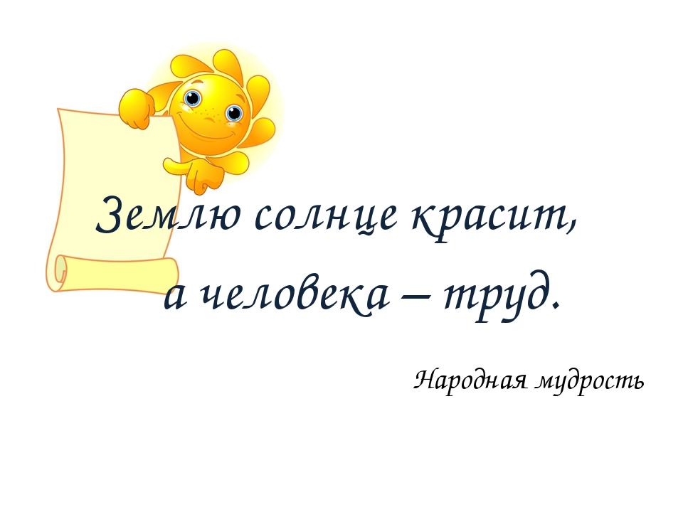 Землю солнце красит,  а человека – труд. Народная мудрость