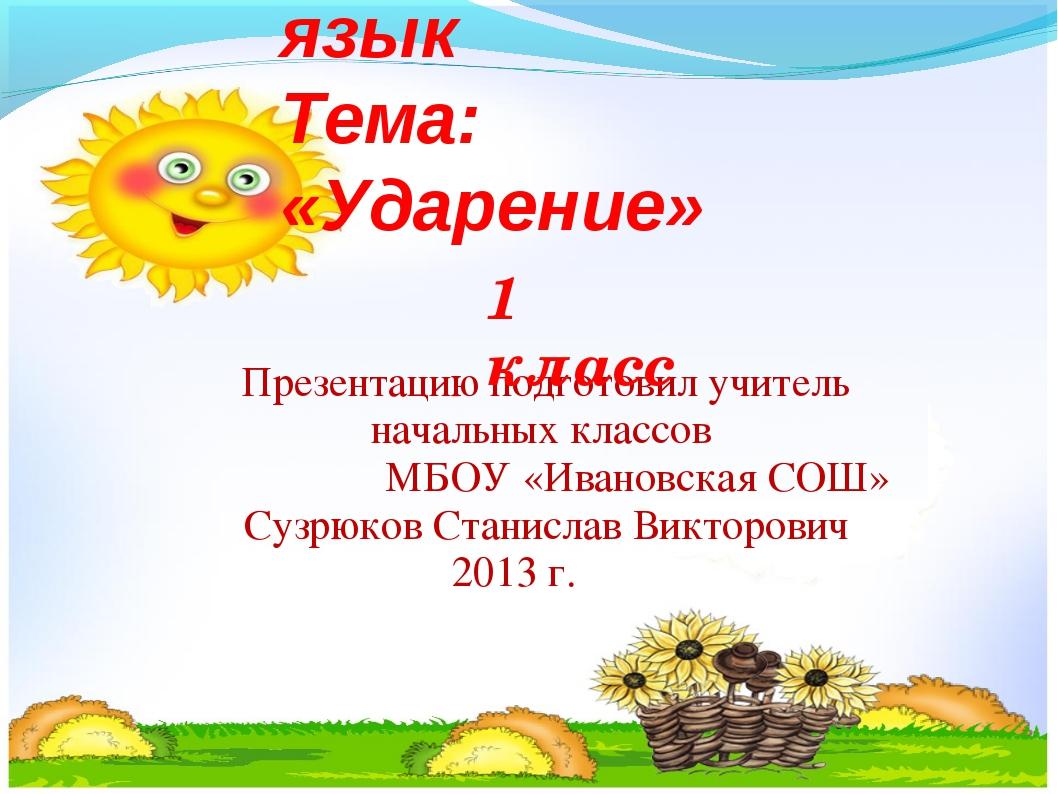 Русский язык Тема: «Ударение» Презентацию подготовил учитель начальных класс...