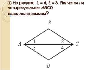 1) На рисунке 1 = 4, 2 = 3. Является ли четырехугольник АВСD параллелограммом?