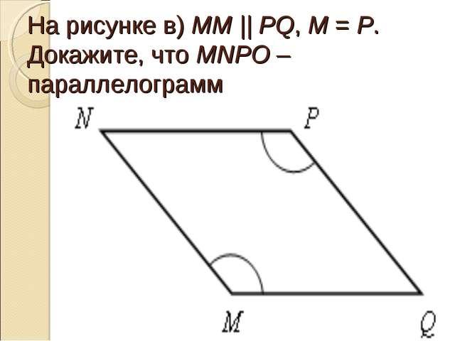 На рисунке в) ММ || РQ, М = Р. Докажите, что МNPO – параллелограмм