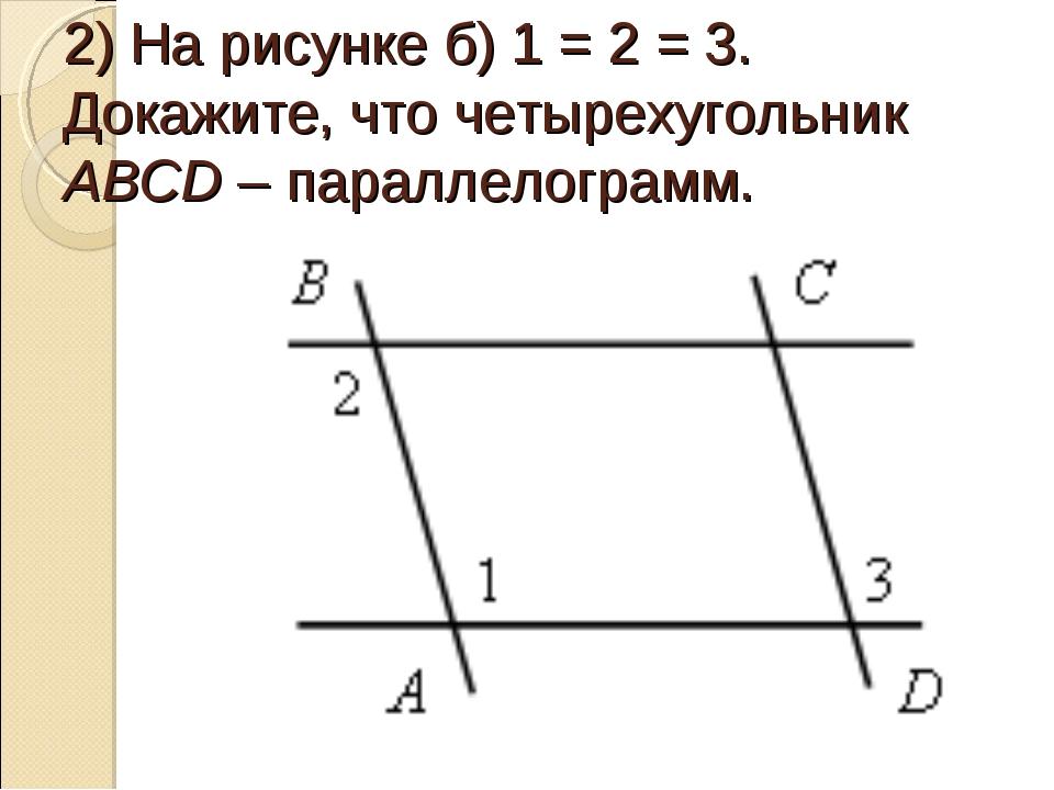 2) На рисунке б) 1 = 2 = 3. Докажите, что четырехугольник АВСD – параллелогра...