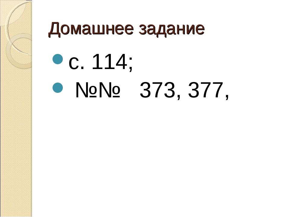 Домашнее задание с. 114; №№ 373, 377,