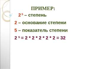 ПРИМЕР: 2 5 – степень 2 – основание степени 5 – показатель степени