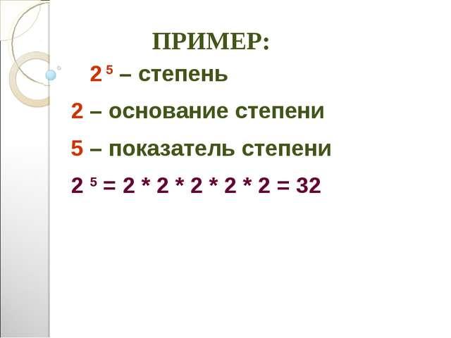 ПРИМЕР: 2 5 – степень 2 – основание степени 5 – показатель степени ...
