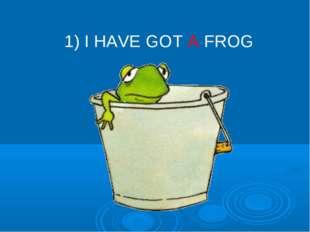 1) I HAVE GOT A FROG