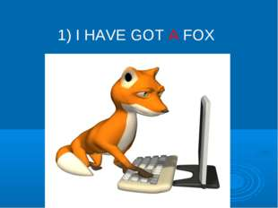 1) I HAVE GOT A FOX