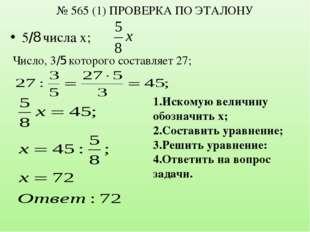 № 565 (1) ПРОВЕРКА ПО ЭТАЛОНУ 5/8 числа х; Число, 3/5 которого составляет 27;