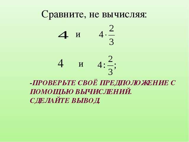 Сравните, не вычисляя: и 4 и -ПРОВЕРЬТЕ СВОЁ ПРЕДПОЛОЖЕНИЕ С ПОМОЩЬЮ ВЫЧИСЛЕН...