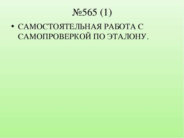 №565 (1) САМОСТОЯТЕЛЬНАЯ РАБОТА С САМОПРОВЕРКОЙ ПО ЭТАЛОНУ.