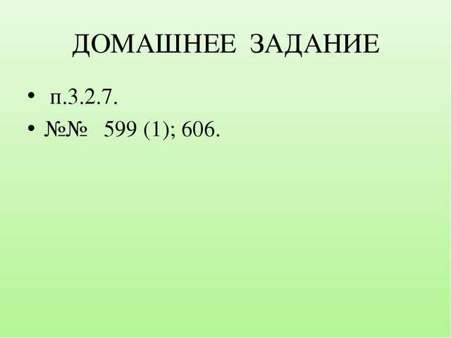 ДОМАШНЕЕ ЗАДАНИЕ п.3.2.7. №№ 599 (1); 606.