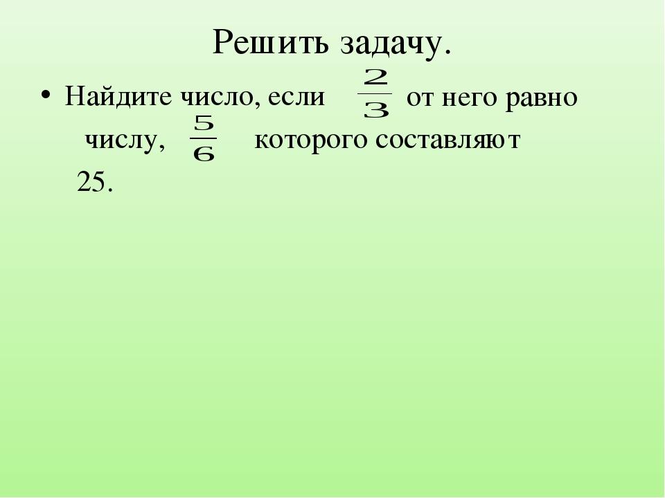 Решить задачу. Найдите число, если числу, которого составляют 25. от него равно