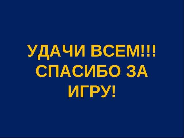 УДАЧИ ВСЕМ!!! СПАСИБО ЗА ИГРУ!