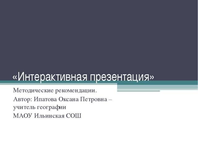 «Интерактивная презентация» Методические рекомендации. Автор: Ипатова Оксана...