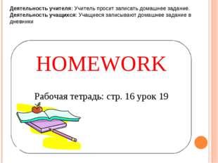 HOMEWORK Рабочая тетрадь: стр. 16 урок 19 Деятельность учителя: Учитель проси