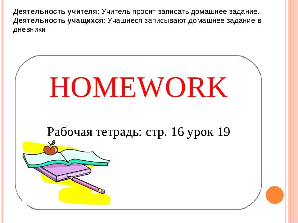 HOMEWORK Рабочая тетрадь: стр. 16 урок 19 Деятельность учителя: Учитель проси...