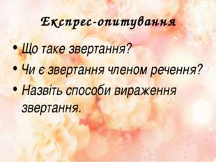 Експрес-опитування Що таке звертання? Чи є звертання членом речення? Назвіть