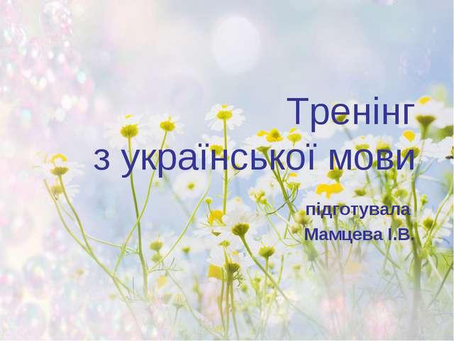 Тренінг з української мови підготувала Мамцева І.В.