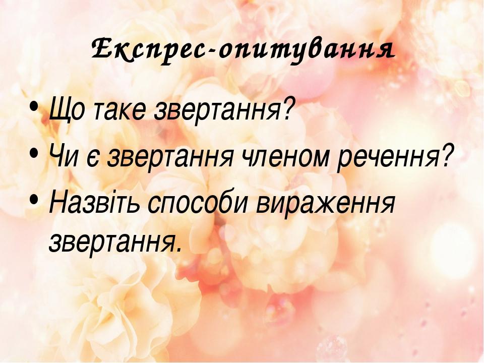 Експрес-опитування Що таке звертання? Чи є звертання членом речення? Назвіть...
