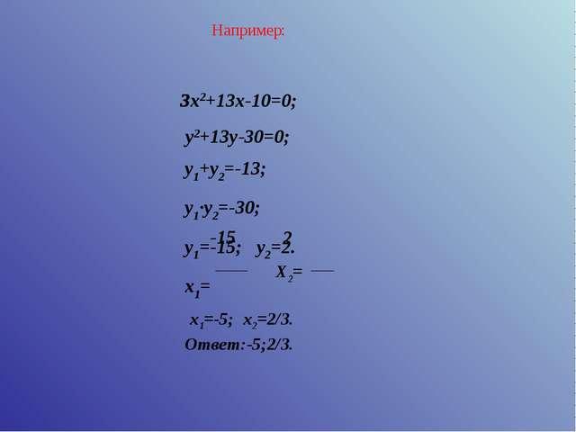 y1+y2=-13; y1∙y2=-30; y1=-15; y2=2. x1= 3x2+13x-10=0; y2+13y-30=0; Например:...