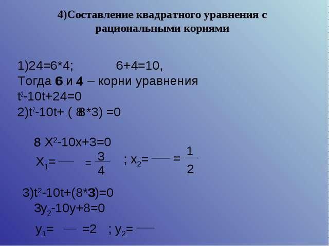 4)Составление квадратного уравнения с рациональными корнями 1)24=6*4;6+4=10...