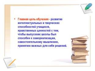 Главная цель обучения - развитие интеллектуальных и творческих способностей у