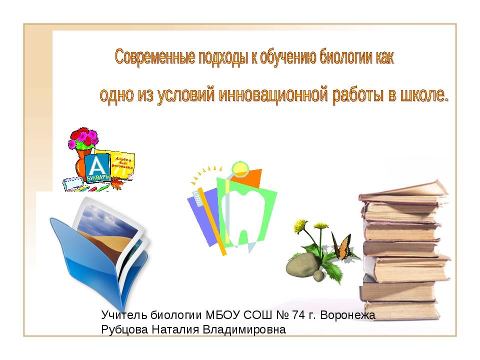 Учитель биологии МБОУ СОШ № 74 г. Воронежа Рубцова Наталия Владимировна