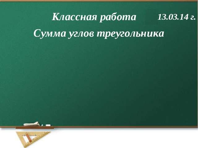 Сумма углов треугольника Классная работа 13.03.14 г.