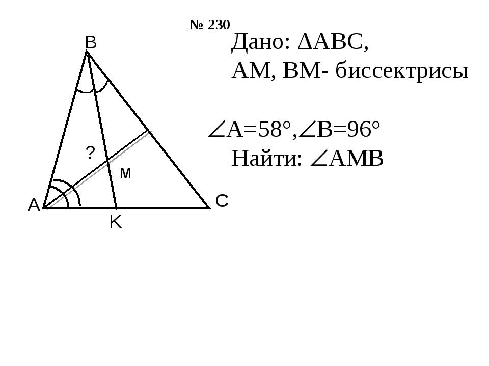 Дано: ΔАВС, АМ, ВМ- биссектрисы А=58°,В=96° Найти: АМВ № 230 м