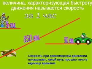 Скорость при равномерном движении показывает, какой путь прошло тело в единиц