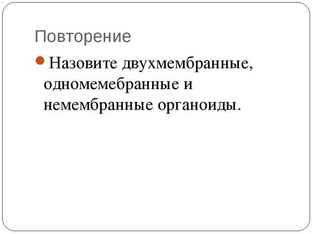 Повторение Назовите двухмембранные, одномемебранные и немембранные органоиды.