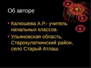 Об авторе Калюшева А.Р.- учитель начальных классов. Ульяновская область, Стар