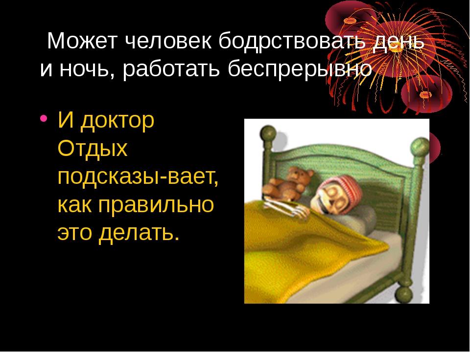Может человек бодрствовать день и ночь, работать беспрерывно И доктор Отдых...