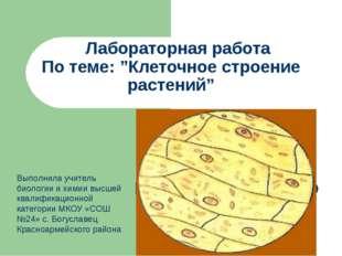 """Лабораторная работа По теме: """"Клеточное строение растений"""" Выполнила учитель"""