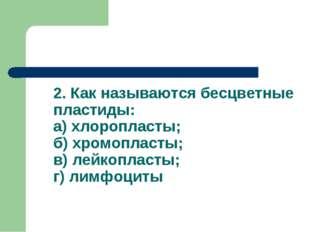 2. Как называются бесцветные пластиды: а) хлоропласты; б) хромопласты; в) лей